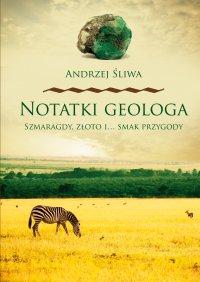 Notatki geologa. Szmaragdy, złoto i… smak przygody - Andrzej Śliwa