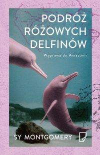 Podróż różowych delfinów. Wyprawa do Amazonii - Sy Montgomery