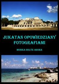 Jukatan opowiedziany fotografiami... - Monika Hołyk