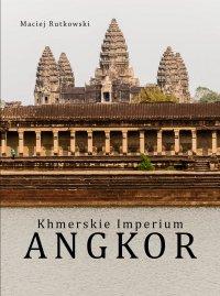 Khmerskie Imperium Angkor - Maciej Rutkowski