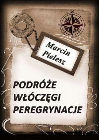 Podróże, włóczęgi, peregrynacje - Marcin Pielesz