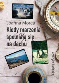 Kiedy marzenia spełniają się na dachu. Ameryka Łacińska - Joanna Morea