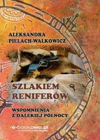 Szlakiem reniferów. Wspomnienia z dalekiej Północy - Aleksandra Pielach-Walkowicz