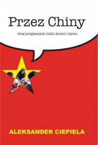 Przez Chiny. Kraj przyjaznych ludzi, śmieci i dymu - Aleksander Ciepiela