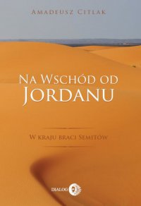Na wschód od Jordanu. W kraju braci Semitów - Amadeusz Citlak