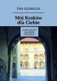 Mój Kraków dlaCiebie. Stare Miasto Kazimierz Podgórze - Ewa Głowacka