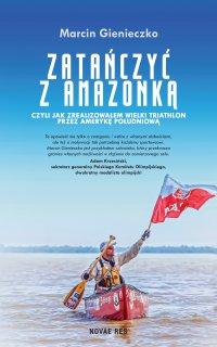 Zatańczyć z Amazonką, czyli jak zrealizowałem wielki triathlon przez Amerykę Południową - Marcin Gienieczko