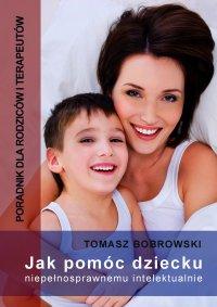 Jak pomóc dziecku niepełnosprawnemu intelektualnie. Poradnik dla rodziców i terapeutów - Tomasz Borowski