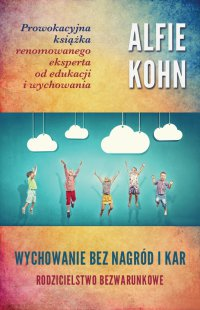 Wychowanie bez nagród i kar. Rodzicielstwo bezwarunkowe - Alfie Kohn