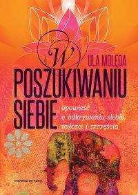 W poszukiwaniu Siebie - Opowieść o odkrywaniu siebie, miłości i szczęścia - Ula Molęda