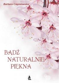 Bądź naturalnie piękna - Barbara Ciepielewska