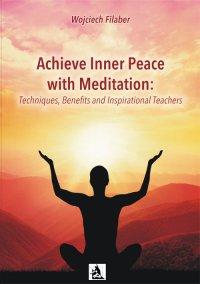 Achieve Inner Peace with Meditation: Techniques, Benefits and Inspirational Teachers - Wojciech Filaber