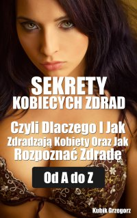 Sekrety kobiecych zdrad Czyli Dlaczego i Jak Zdradzają Kobiety Oraz Jak Rozpoznać Zdradę od A do Z - Grzegorz Kubik