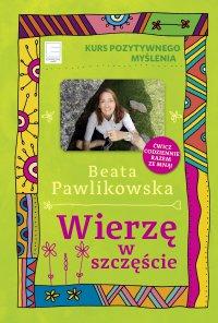 Kurs pozytywnego myślenia. Wierzę w szczęście - Beata Pawlikowska