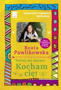 Kurs pozytywnego myślenia. Świat mi mówi: Kocham cię! - Beata Pawlikowska