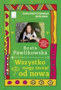 Wszystko mogę zacząć od nowa - Beata Pawlikowska