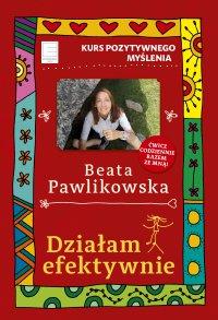 Działam efektywnie. Kurs pozytywnego myślenia 8 - Beata Pawlikowska