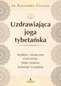 Uzdrawiająca joga tybetańska. Szybkie i skuteczne ćwiczenia, które możesz wykonać wszędzie - Alejandro Chaoul
