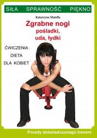 Zgrabne nogi. Pośladki, uda, łydki. Ćwiczenia, dieta dla kobiet. Porady doświadczonego trenera. Siła, sprawność, piękno - Katarzyna Matella