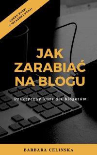 Jak zarabiać na blogu. Praktyczny kurs dla blogerów - Barbara Celińska
