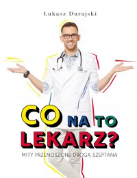 Co na to lekarz? Mity przenoszone drogą szeptaną - Łukasz Durajski