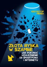 Złota rybka w szambie. Jak pokonać uzależnienie od smartfona i internetu - Krzysztof Piersa