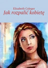 Jakrozpalić kobietę - Elisabeth Coleger