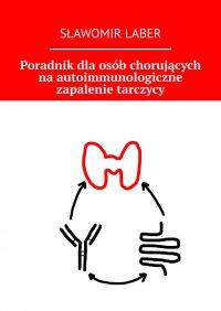 Poradnik dla osób chorujących na autoimmunologiczne zapalenie tarczycy - Sławomir Laber