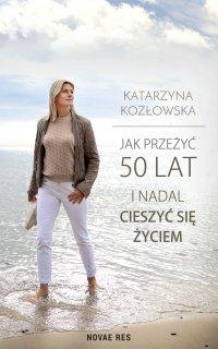 Jak przeżyć 50 lat i nadal cieszyć się życiem - Katarzyna Kozłowska