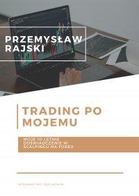Trading po mojemu. Moje 10-letnie doświadczenie w scalpingu na Forex - Przemysław Rajski
