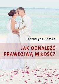 Jak odnaleźć prawdziwą miłość? - Katarzyna Górska
