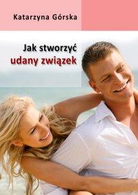 Jak stworzyć udany związek? - Katarzyna Górska