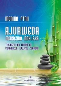 Ajurweda - medycyna indyjska. Tysiącletnia tradycja gwarancją Twojego zdrowia - Monika Ptak