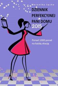 Dziennik perfekcyjnej pani domu 2015. Ponad 1000 porad na każdą okazję - Weronika Łęcka