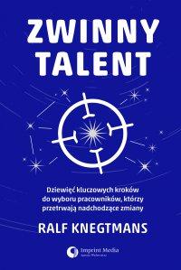 Zwinny talent. Dziewięć kluczowych zasad wyboru pracowników, którzy przetrwają  nadchodzące zmiany - Ralf Knegtmans