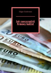 Jakzaoszczędzić firmowy budżet - Edgar Enderson