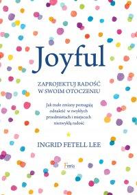 Joyful. Zaprojektuj radość w swoim otoczeniu - Ingrid. Fetell Lee