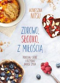 Zdrowo, słodko, z miłością. Pokochaj siebie i odzyskaj radość życia - Agnieszka Nitsu