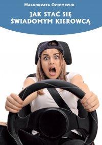 Jak stać się świadomym kierowcą - Małgorzata Oziemczuk
