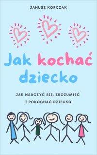 Jak kochać dziecko - Janusz Korczak