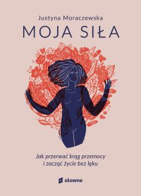 Moja siła. Jak przerwać krąg przemocy i zacząć życie bez lęku - Justyna Moraczewska