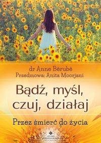 Bądź, myśl, czuj, działaj. Przez śmierć do życia - Anne Bérubé