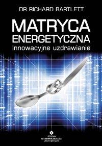 Matryca Energetyczna. Innowacyjne uzdrawianie - Richard Bartlett