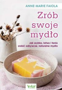 Zrób swoje mydło. Jak szybko, łatwo i tanio zrobić odżywcze, naturalne mydło - Anne-Marie Faiola