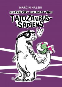 Szczęśliwy człowiek jako Tatozaurus-sapiens - Marcin Halski