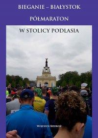 Bieganie - Białystok półmaraton w stolicy Podlasia - Wojciech Biedroń