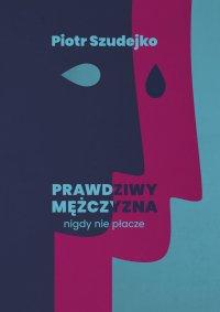 Prawdziwy mężczyzna nigdy nie płacze - Piotr Szudejko