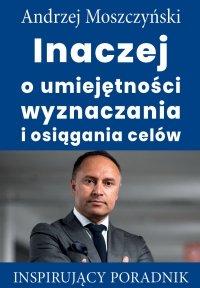 Inaczej o umiejętności wyznaczania i osiągania celów - Andrzej Moszczyński