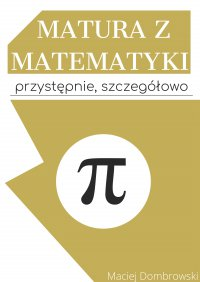 Matura z matematyki: przystępnie, szczegółowo Vademecum z zakresu podstawowego - Maciej Dombrowski