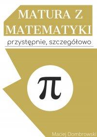 Matura z matematyki: przystępnie, szczegółowo. Vademecum z zakresu podstawowego - Maciej Dombrowski